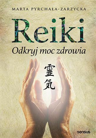 Reiki - odkryj moc zdrowia. Książka nauczycielki terapii Reiki Marty Pyrchała-Zarzyckiej